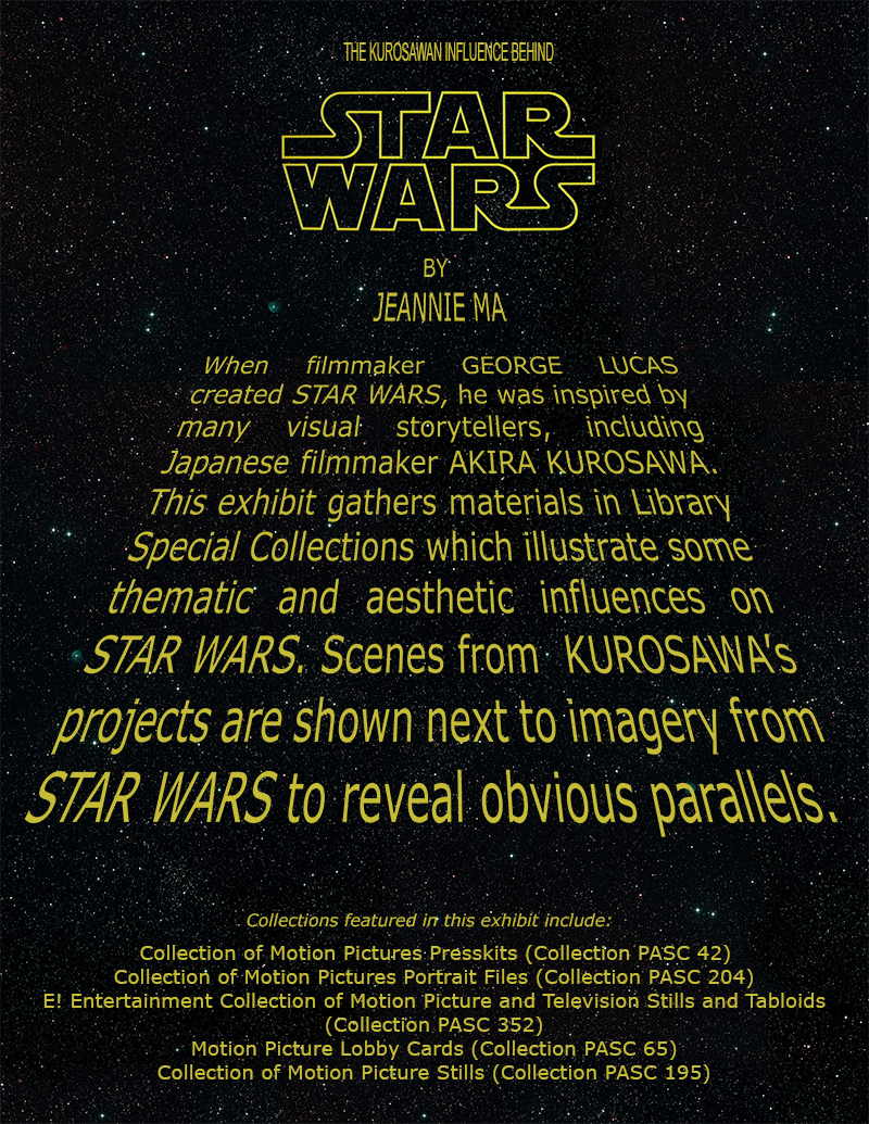 When filmmaker George Lucas created Star Wars, he was inspired by many visual storytellers, including Japanese filmmaker Akira Kurosawa. This exhibit gather materials in Library Special Collections which illustrate some thematic and aesthetic influences on Star Wars. Scenes from Kurosawa's films are shown next to imagery from Star Wars to reveal obvious parallels.
