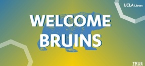 Welcome Bruins - UCLA Library - True Bruin Welcome