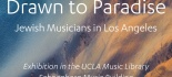Drawn to Paradise: Jewish Musicians in Los Angeles. Exhibition in the UCLA Music Library, Schoenberg Music Building.